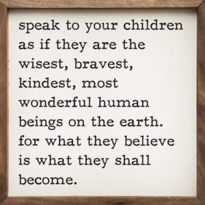 speak to your children as if they are the wisest, bravest, kindest, most wonderful human beings on earth sign - Shop Iowa - shopiowa.com - Marketplace website for Iowa's Brick & Mortar Retailers