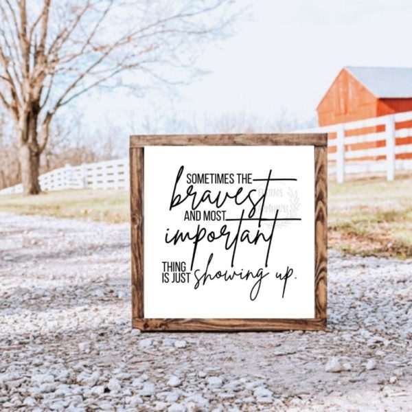 Sometimes The Bravest And Most Important Thing Is Just Showing Up Wood Sign