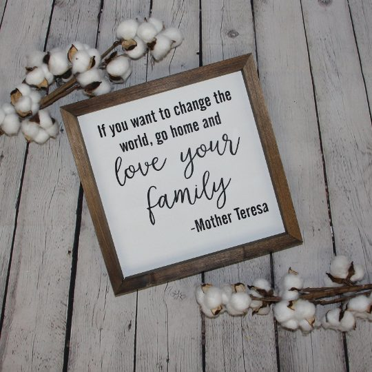 If You Want To Change the World Go Home and Love Your Family Farmhouse Sign