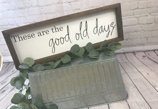 These Are The Good Old Days Farmhouse Sign