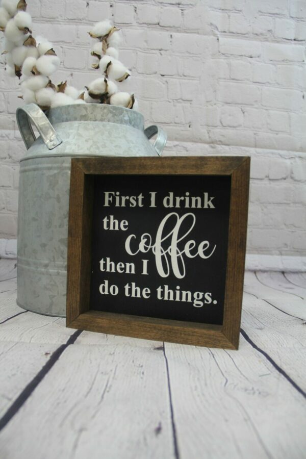 First I Drink The Coffee Then I Do The Things Farmhouse Mini Sign