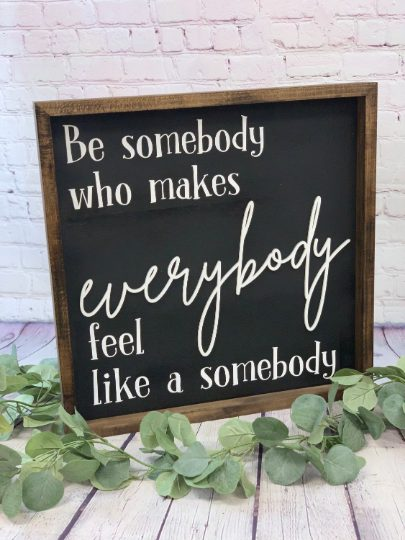 Be Somebody That Makes Everybody Feel Like A Somebody Farmhouse Sign